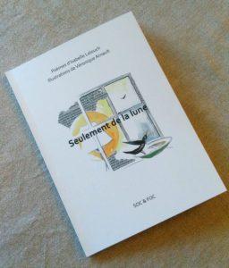 Seulement de la lune. Livre réalisé par Véroniqu Arnault avec le poète Isbelle Lelouch aux éditions Soc et Foc